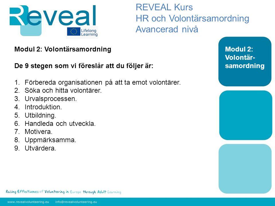 Modul 2: Volontär- samordning REVEAL Kurs HR och Volontärsamordning Avancerad nivå Modul 2: Volontärsamordning De 9 stegen som vi föreslår att du följer är: 1.Förbereda organisationen på att ta emot volontärer.
