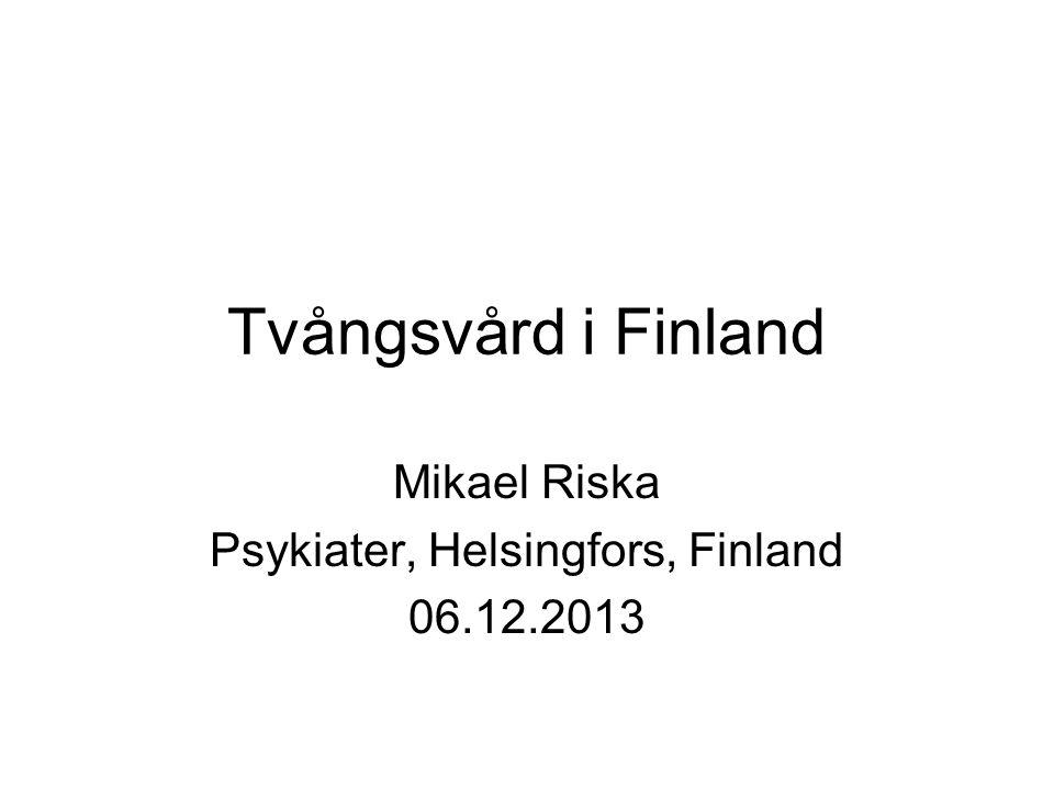 Tvångsvård i Finland Mikael Riska Psykiater, Helsingfors, Finland 06.12.2013