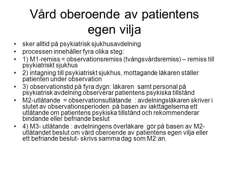 Vård oberoende av patientens egen vilja sker alltid på psykiatrisk sjukhusavdelning processen innehåller fyra olika steg: 1) M1-remiss = observationsremiss (tvångsvårdsremiss) – remiss till psykiatriskt sjukhus 2) intagning till psykiatriskt sjukhus, mottagande läkaren ställer patienten under observation 3) observationstid på fyra dygn: läkaren samt personal på psykiatrisk avdelning observerar patientens psykiska tillstånd M2-utlåtande = observationsutlåtande : avdelningsläkaren skriver i slutet av observationsperioden på basen av iakttagelserna ett utlåtande om patientens psykiska tillstånd och rekommenderar bindande eller befriande beslut 4) M3- utlåtande : avdelningens överläkare gör på basen av M2- utlåtandet beslut om vård oberoende av patientens egen vilja eller ett befriande beslut- skrivs samma dag som M2:an.