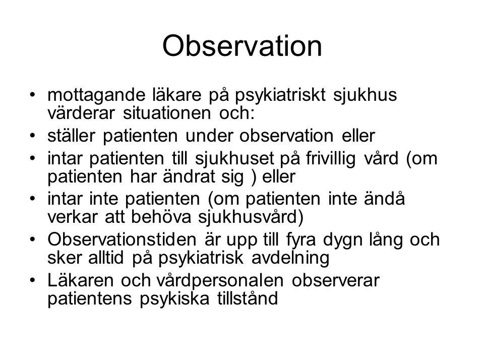 Observation mottagande läkare på psykiatriskt sjukhus värderar situationen och: ställer patienten under observation eller intar patienten till sjukhuset på frivillig vård (om patienten har ändrat sig ) eller intar inte patienten (om patienten inte ändå verkar att behöva sjukhusvård) Observationstiden är upp till fyra dygn lång och sker alltid på psykiatrisk avdelning Läkaren och vårdpersonalen observerar patientens psykiska tillstånd