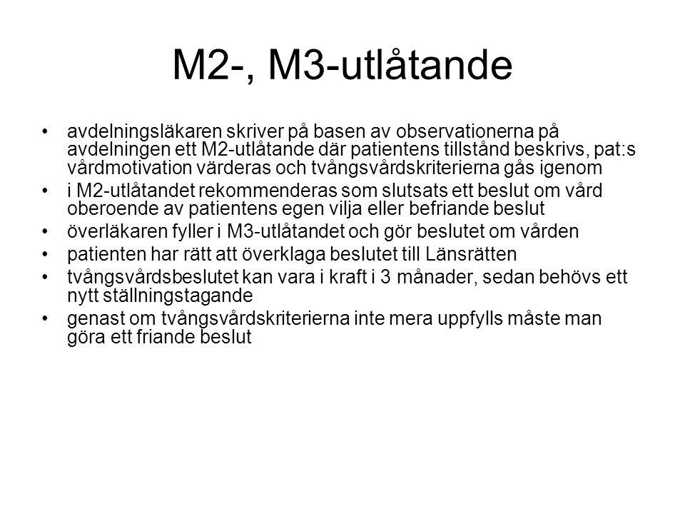 M2-, M3-utlåtande avdelningsläkaren skriver på basen av observationerna på avdelningen ett M2-utlåtande där patientens tillstånd beskrivs, pat:s vårdmotivation värderas och tvångsvårdskriterierna gås igenom i M2-utlåtandet rekommenderas som slutsats ett beslut om vård oberoende av patientens egen vilja eller befriande beslut överläkaren fyller i M3-utlåtandet och gör beslutet om vården patienten har rätt att överklaga beslutet till Länsrätten tvångsvårdsbeslutet kan vara i kraft i 3 månader, sedan behövs ett nytt ställningstagande genast om tvångsvårdskriterierna inte mera uppfylls måste man göra ett friande beslut