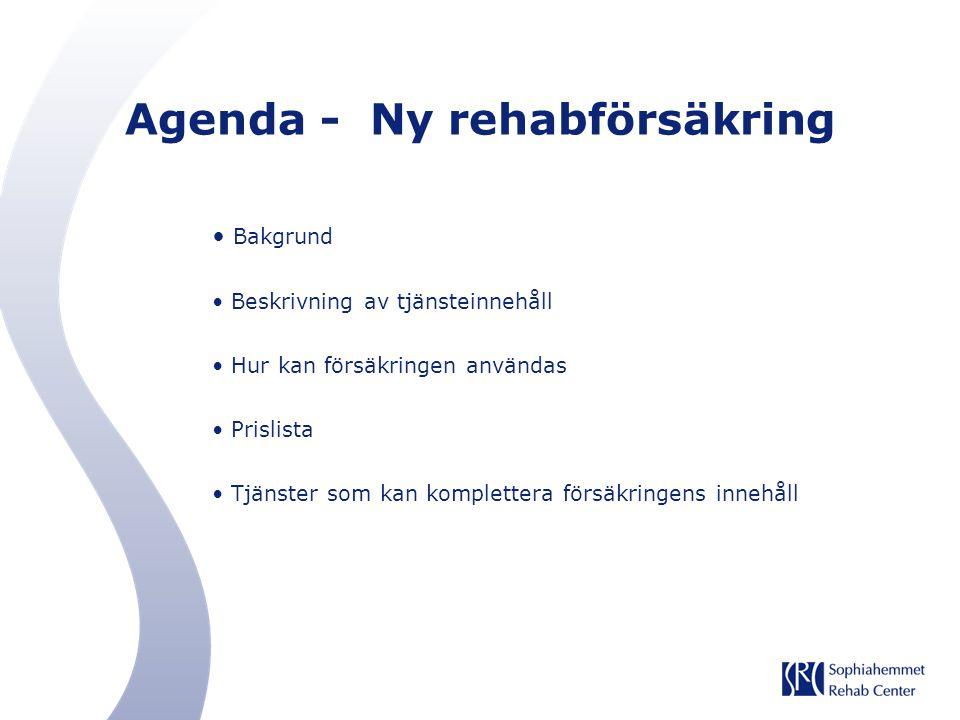 Agenda - Ny rehabförsäkring Bakgrund Beskrivning av tjänsteinnehåll Hur kan försäkringen användas Prislista Tjänster som kan komplettera försäkringens