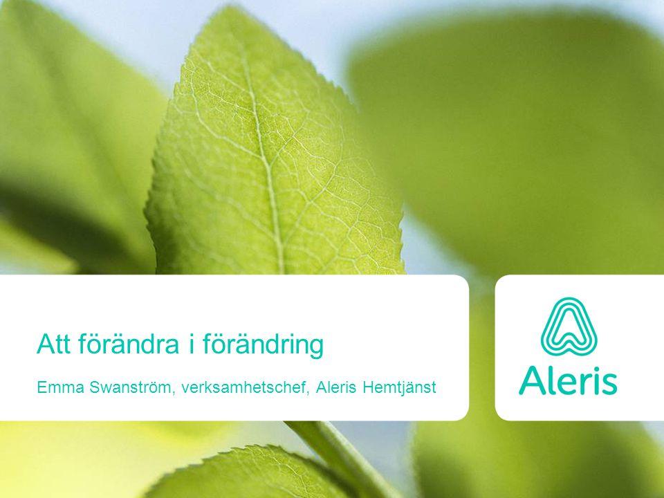 Att förändra i förändring Emma Swanström, verksamhetschef, Aleris Hemtjänst