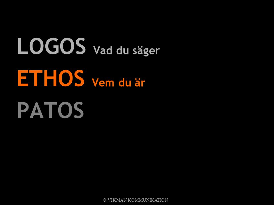 LOGOS Vad du säger ETHOS Vem du är PATOS Känslan du förmedlar © VIKMAN KOMMUNIKATION