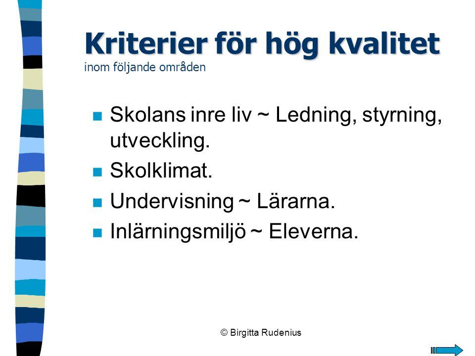 © Birgitta Rudenius Kriterier för hög kvalitet Kriterier för hög kvalitet inom följande områden n Skolans inre liv ~ Ledning, styrning, utveckling. n