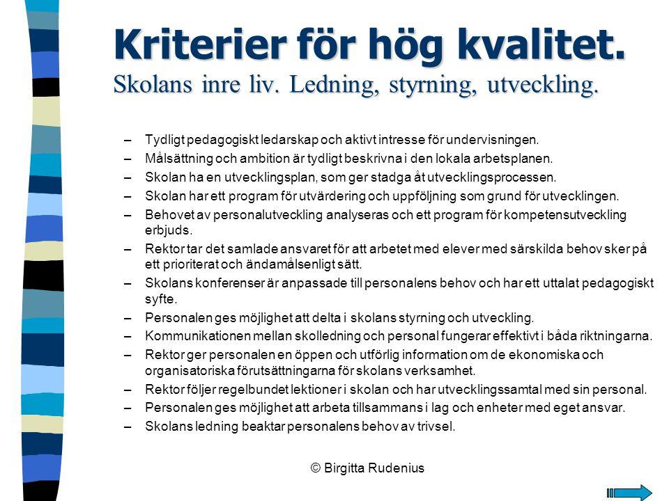 © Birgitta Rudenius Kriterier för hög kvalitet. Skolans inre liv. Ledning, styrning, utveckling. –Tydligt pedagogiskt ledarskap och aktivt intresse fö