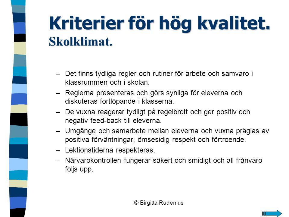© Birgitta Rudenius Kriterier för hög kvalitet. Skolklimat. –Det finns tydliga regler och rutiner för arbete och samvaro i klassrummen och i skolan. –