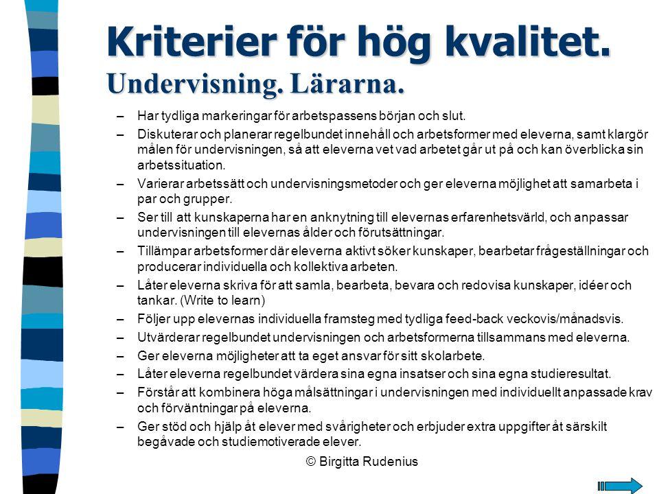 © Birgitta Rudenius Kriterier för hög kvalitet. Undervisning. Lärarna. –Har tydliga markeringar för arbetspassens början och slut. –Diskuterar och pla