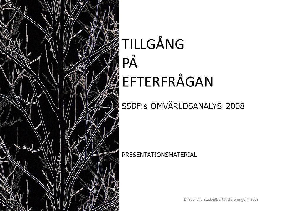 © Svenska Studentbostadsföreningen 2008 TILLGÅNG PÅ EFTERFRÅGAN SSBF:s OMVÄRLDSANALYS 2008 PRESENTATIONSMATERIAL