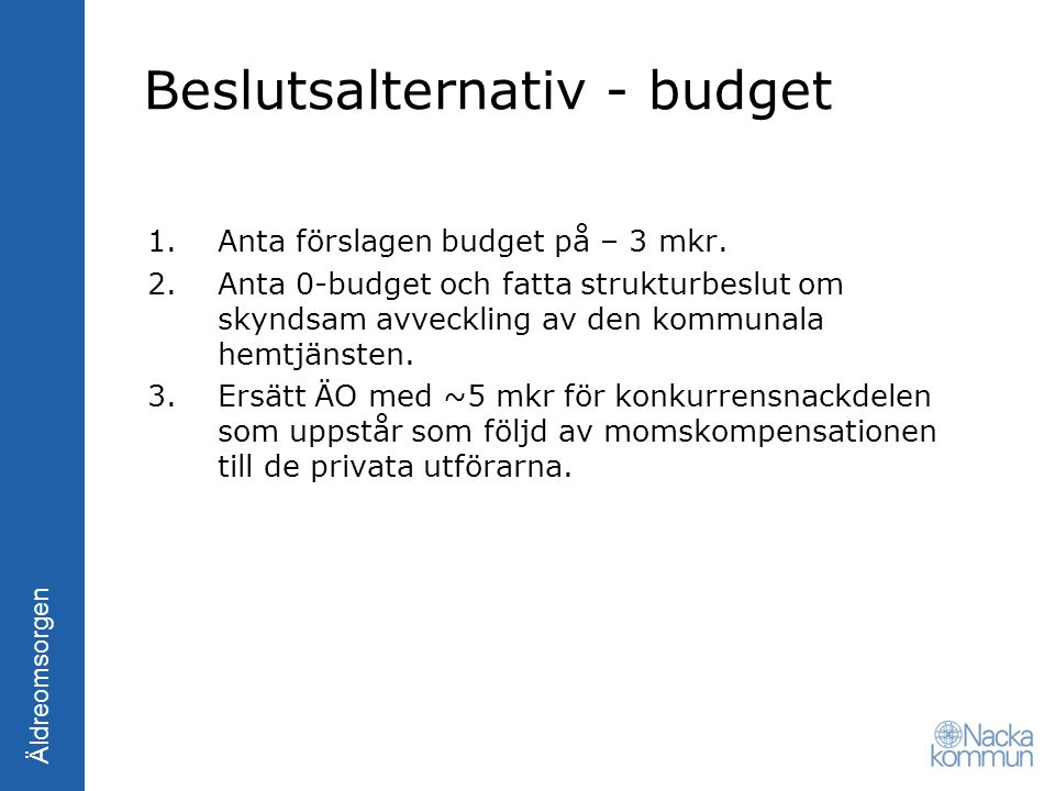 Äldreomsorgen Beslutsalternativ - budget 1.Anta förslagen budget på – 3 mkr. 2.Anta 0-budget och fatta strukturbeslut om skyndsam avveckling av den ko