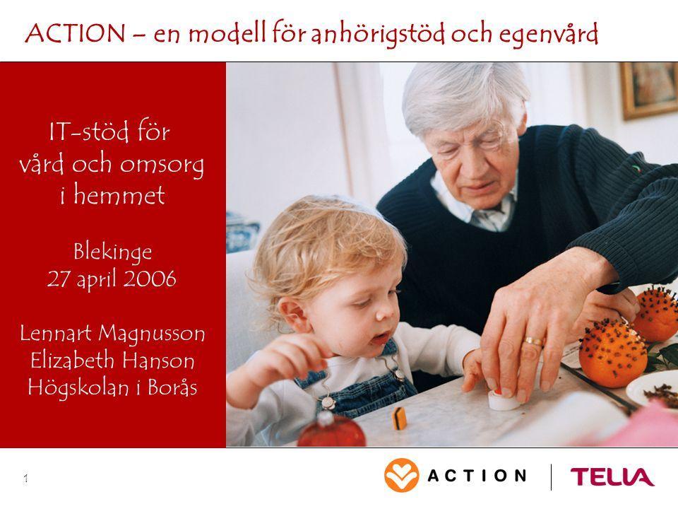 1 ACTION – en modell för anhörigstöd och egenvård IT-stöd för vård och omsorg i hemmet Blekinge 27 april 2006 Lennart Magnusson Elizabeth Hanson Högsk