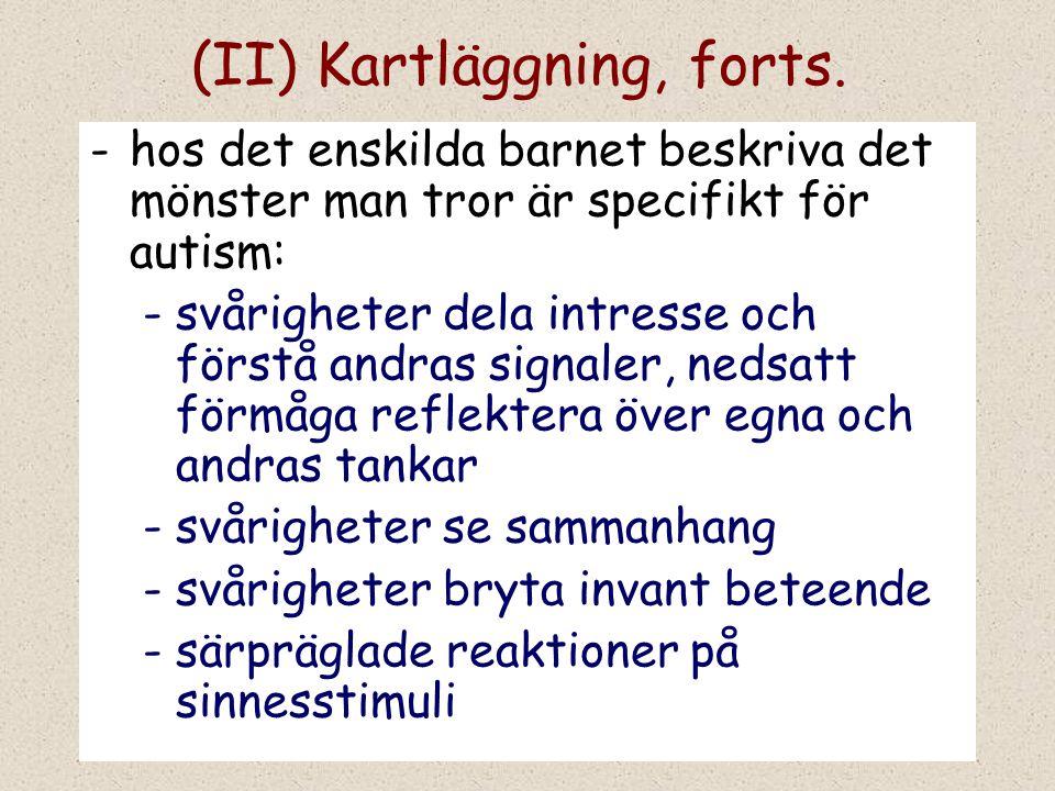 (II) Kartläggning, forts. -hos det enskilda barnet beskriva det mönster man tror är specifikt för autism: -svårigheter dela intresse och förstå andras