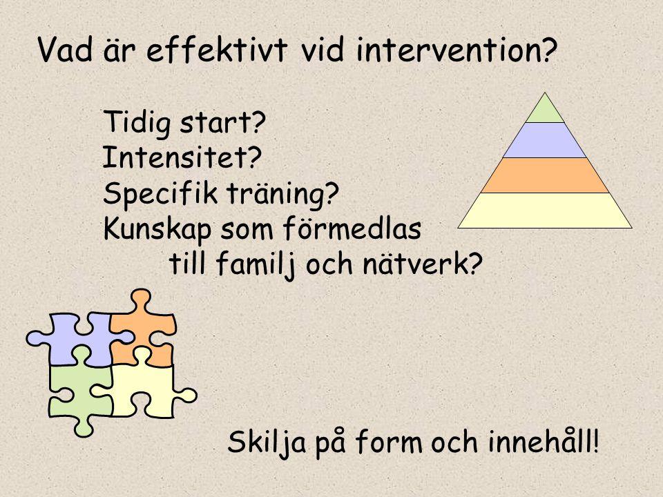 Vad är effektivt vid intervention? Tidig start? Intensitet? Specifik träning? Kunskap som förmedlas till familj och nätverk? Skilja på form och innehå