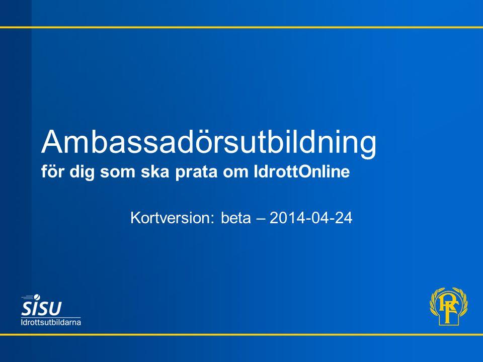 Ambassadörsutbildning för dig som ska prata om IdrottOnline Kortversion: beta – 2014-04-24