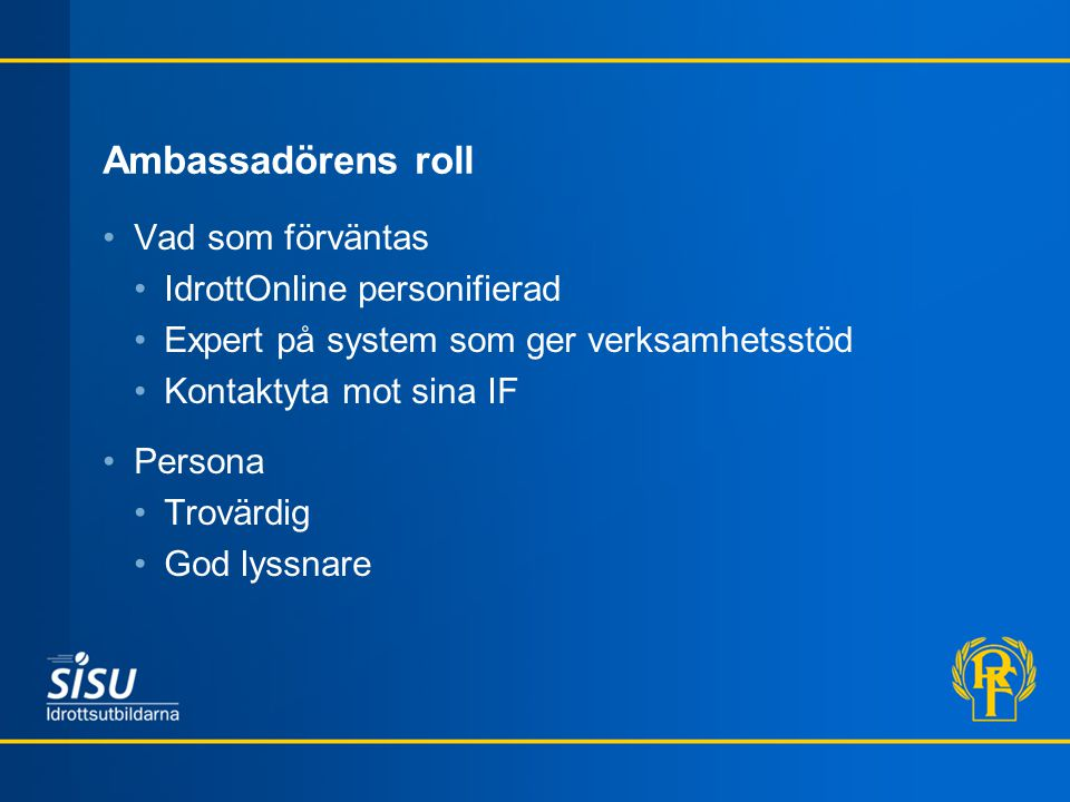 Ambassadörens roll Vad som förväntas IdrottOnline personifierad Expert på system som ger verksamhetsstöd Kontaktyta mot sina IF Persona Trovärdig God lyssnare