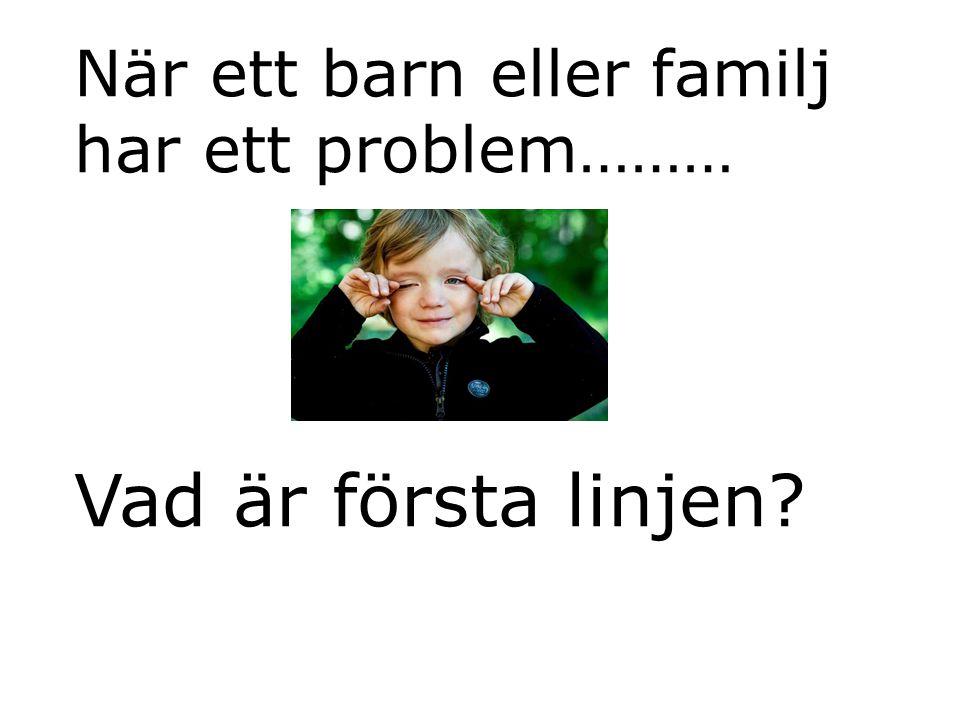 När ett barn eller familj har ett problem……… Vad är första linjen?