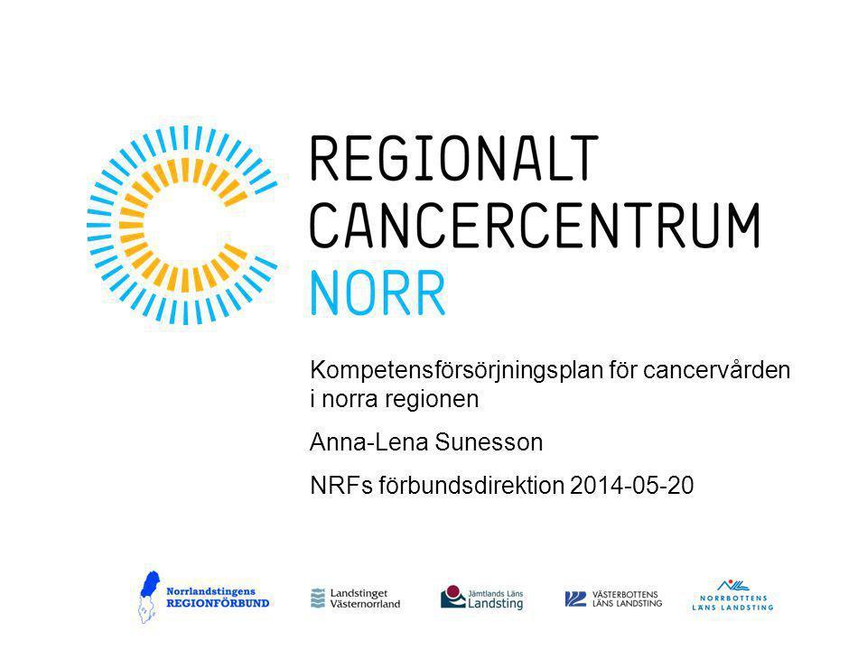 Kompetensförsörjningsplan för cancervården i norra regionen Anna-Lena Sunesson NRFs förbundsdirektion 2014-05-20