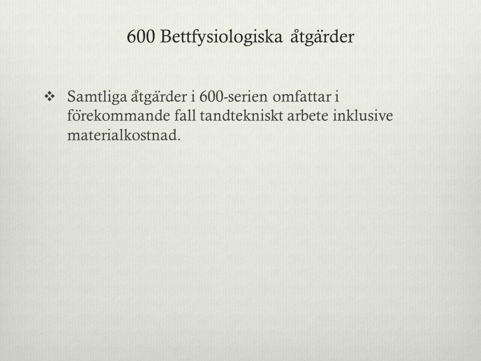 600 Bettfysiologiska a ̊ tga ̈ rder  Samtliga a ̊ tga ̈ rder i 600-serien omfattar i fo ̈ rekommande fall tandtekniskt arbete inklusive materialkostn