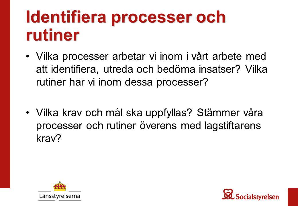 Identifiera processer och rutiner Vilka processer arbetar vi inom i vårt arbete med att identifiera, utreda och bedöma insatser? Vilka rutiner har vi