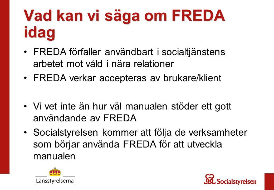 Vad kan vi säga om FREDA idag FREDA förfaller användbart i socialtjänstens arbetet mot våld i nära relationer FREDA verkar accepteras av brukare/klien