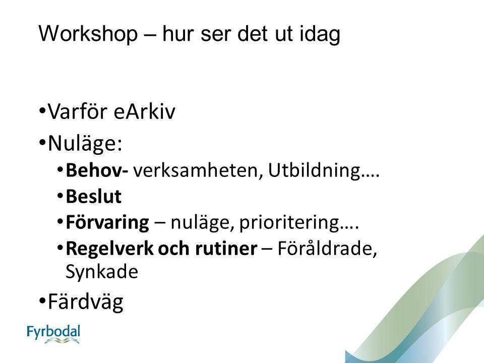 Workshop – hur ser det ut idag Varför eArkiv Nuläge: Behov- verksamheten, Utbildning…. Beslut Förvaring – nuläge, prioritering…. Regelverk och rutiner