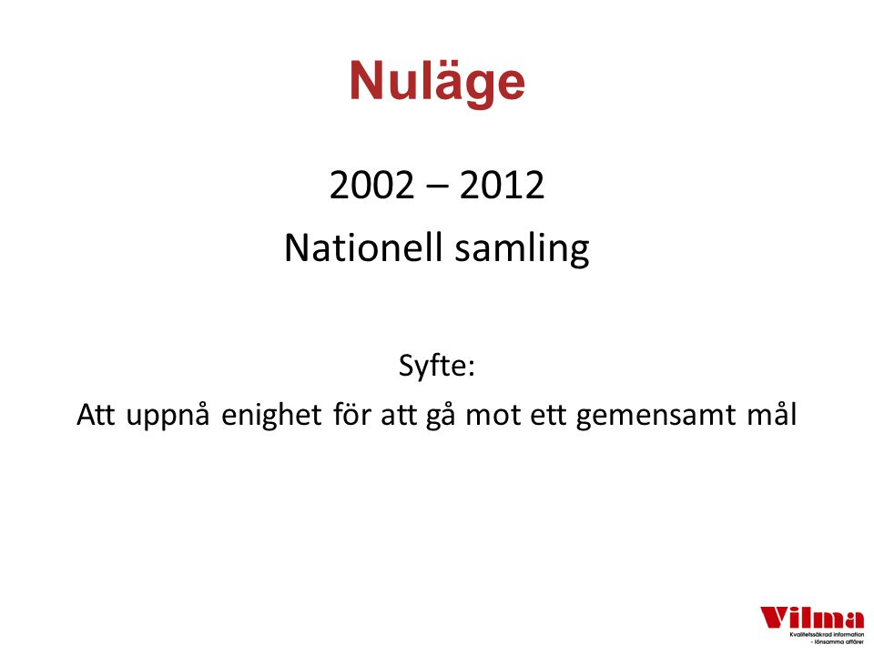 Nuläge 2002 – 2012 Nationell samling Syfte: Att uppnå enighet för att gå mot ett gemensamt mål