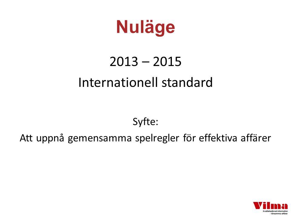 Nuläge 2013 – 2015 Internationell standard Syfte: Att uppnå gemensamma spelregler för effektiva affärer