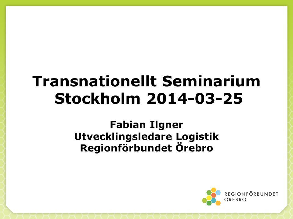 Transnationellt Seminarium Stockholm 2014-03-25 Fabian Ilgner Utvecklingsledare Logistik Regionförbundet Örebro
