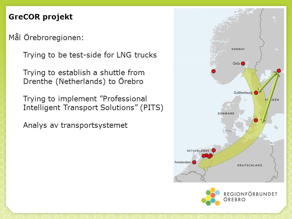 GreCOR projekt Mål Örebroregionen: Trying to be test-side for LNG trucks Trying to establish a shuttle from Drenthe (Netherlands) to Örebro Trying to