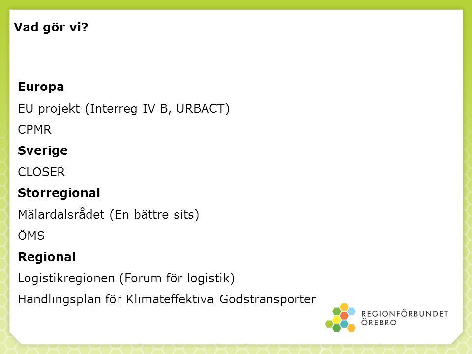 Vad gör vi? Europa EU projekt (Interreg IV B, URBACT) CPMR Sverige CLOSER Storregional Mälardalsrådet (En bättre sits) ÖMS Regional Logistikregionen (