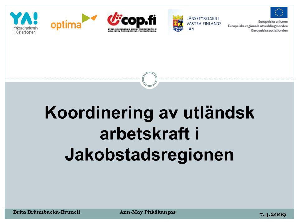 7.4.2009 Brita Brännbacka-Brunell Ann-May Pitkäkangas Koordinering av utländsk arbetskraft i Jakobstadsregionen