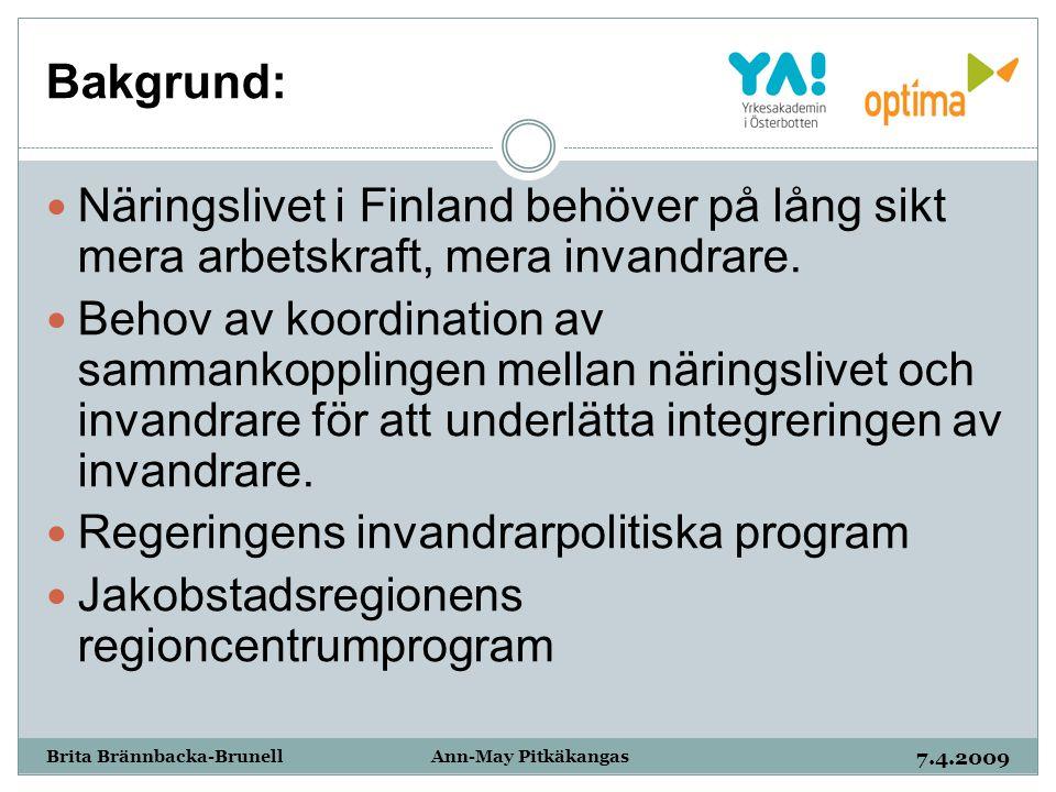 Bakgrund: 7.4.2009 Brita Brännbacka-Brunell Ann-May Pitkäkangas Näringslivet i Finland behöver på lång sikt mera arbetskraft, mera invandrare. Behov a