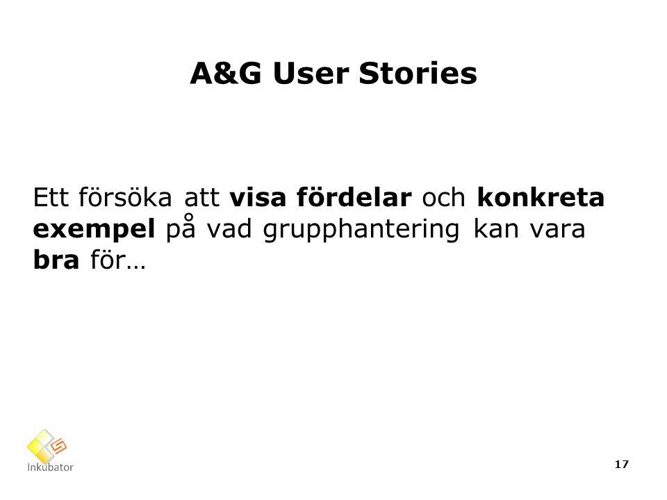 A&G User Stories Ett försöka att visa fördelar och konkreta exempel på vad grupphantering kan vara bra för… 17