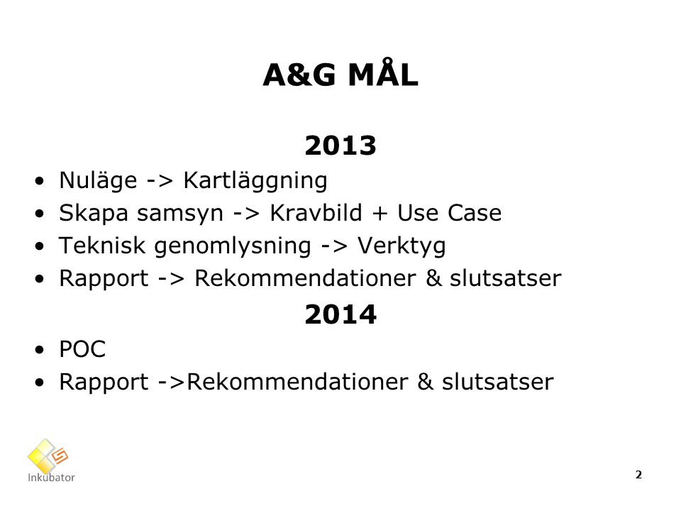 A&G MÅL 2013 Nuläge -> Kartläggning Skapa samsyn -> Kravbild + Use Case Teknisk genomlysning -> Verktyg Rapport -> Rekommendationer & slutsatser 2014