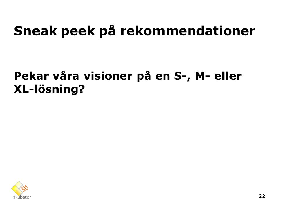 Sneak peek på rekommendationer Pekar våra visioner på en S-, M- eller XL-lösning 22