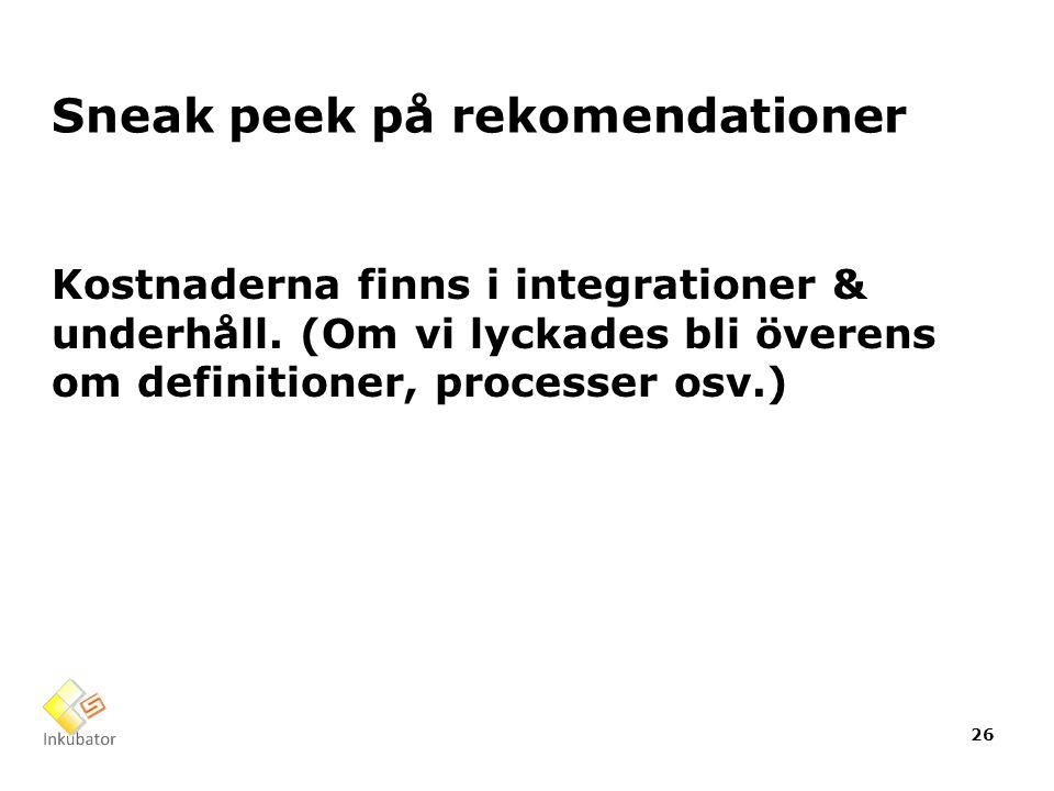 Sneak peek på rekomendationer Kostnaderna finns i integrationer & underhåll. (Om vi lyckades bli överens om definitioner, processer osv.) 26