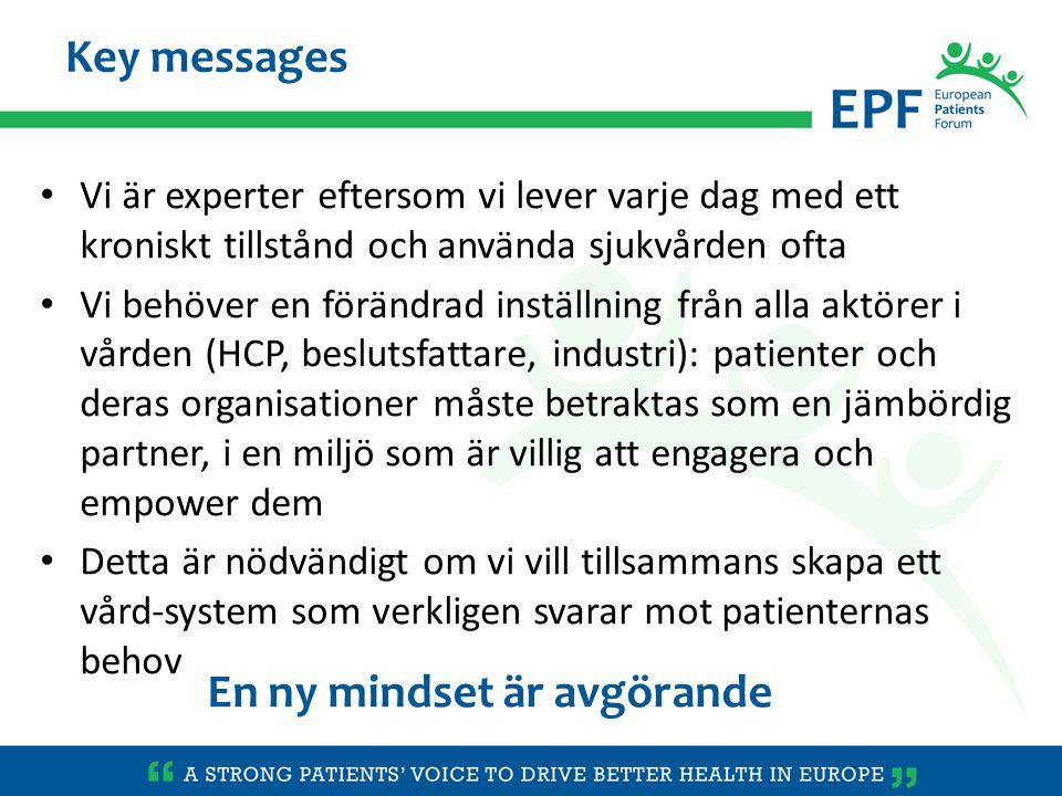 Vi är experter eftersom vi lever varje dag med ett kroniskt tillstånd och använda sjukvården ofta Vi behöver en förändrad inställning från alla aktörer i vården (HCP, beslutsfattare, industri): patienter och deras organisationer måste betraktas som en jämbördig partner, i en miljö som är villig att engagera och empower dem Detta är nödvändigt om vi vill tillsammans skapa ett vård-system som verkligen svarar mot patienternas behov Key messages En ny mindset är avgörande