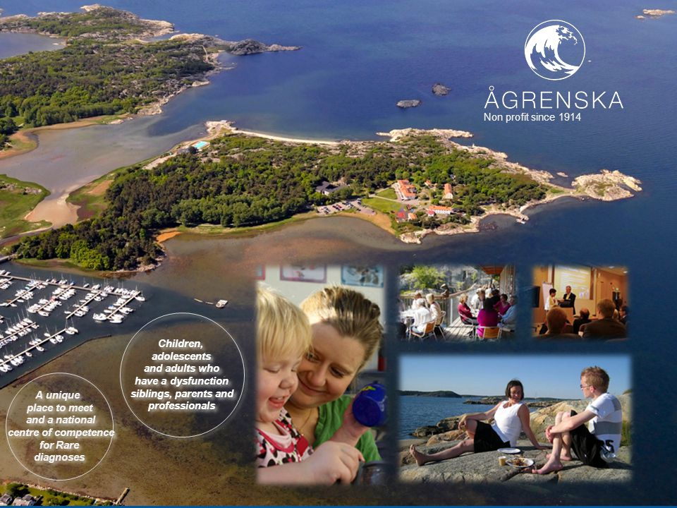 Presentationsbild Ågrenska A unique place to meet and a national centre of competence for Rare diagnoses A unique place to meet and a national centre of competence for Rare diagnoses Non profit since 1914 Children, adolescents and adults who have a dysfunction siblings, parents and professionals Children, adolescents and adults who have a dysfunction siblings, parents and professionals