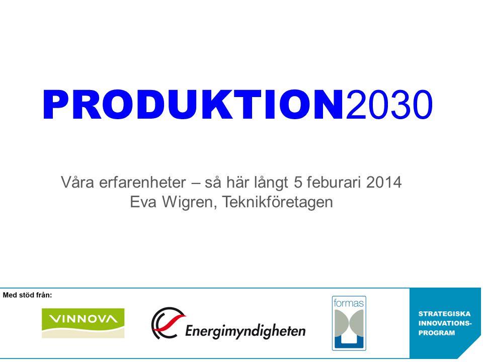 PRODUKTION 2030 Våra erfarenheter – så här långt 5 feburari 2014 Eva Wigren, Teknikföretagen