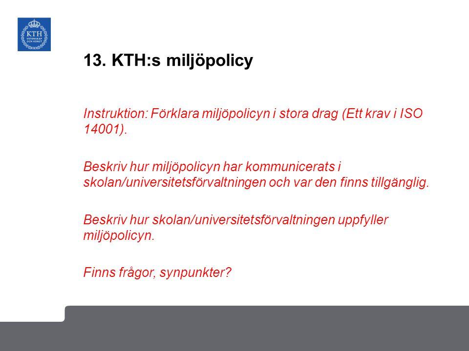 13. KTH:s miljöpolicy Instruktion: Förklara miljöpolicyn i stora drag (Ett krav i ISO 14001). Beskriv hur miljöpolicyn har kommunicerats i skolan/univ
