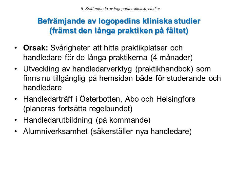 Befrämjande av logopedins kliniska studier (främst den långa praktiken på fältet) Orsak: Svårigheter att hitta praktikplatser och handledare för de långa praktikerna (4 månader) Utveckling av handledarverktyg (praktikhandbok) som finns nu tillgänglig på hemsidan både för studerande och handledare Handledarträff i Österbotten, Åbo och Helsingfors (planeras fortsätta regelbundet) Handledarutbildning (på kommande) Alumniverksamhet (säkerställer nya handledare) 5.