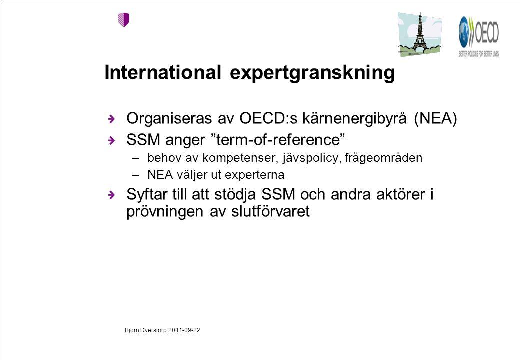 Björn Dverstorp 2011-09-22 International expertgranskning Organiseras av OECD:s kärnenergibyrå (NEA) SSM anger term-of-reference –behov av kompetenser, jävspolicy, frågeområden –NEA väljer ut experterna Syftar till att stödja SSM och andra aktörer i prövningen av slutförvaret