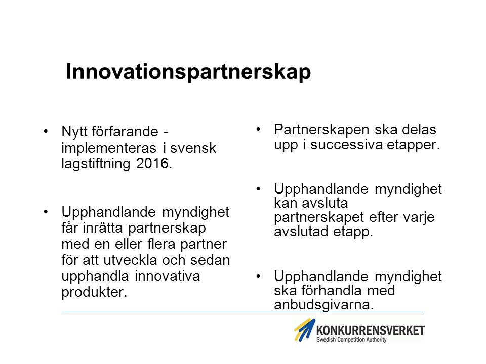 Innovationspartnerskap Nytt förfarande - implementeras i svensk lagstiftning 2016. Upphandlande myndighet får inrätta partnerskap med en eller flera p