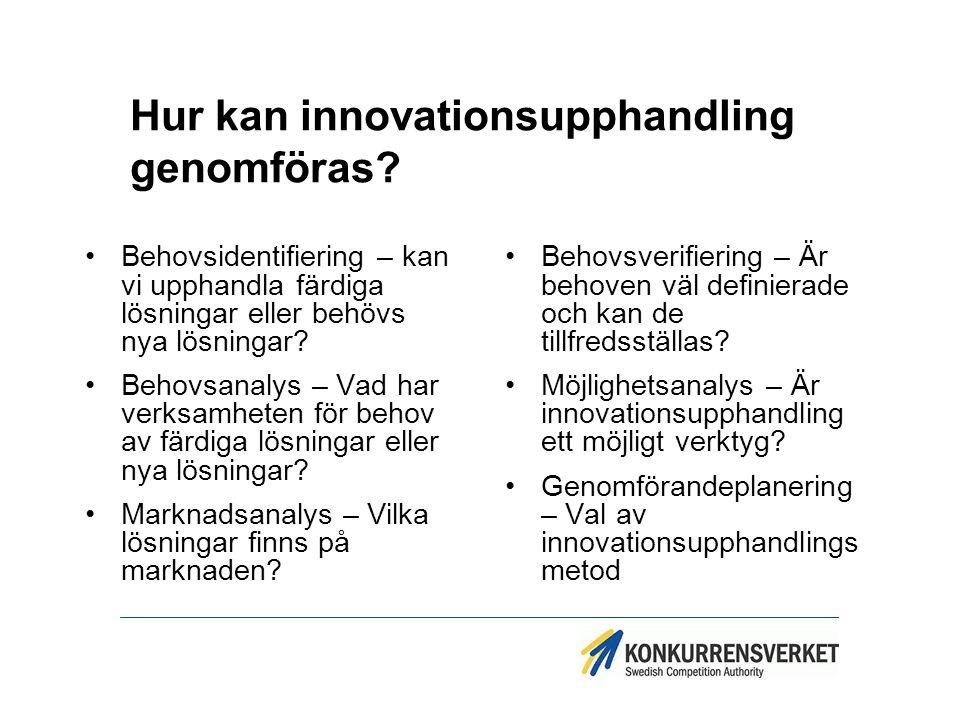 Hur kan innovationsupphandling genomföras? Behovsidentifiering – kan vi upphandla färdiga lösningar eller behövs nya lösningar? Behovsanalys – Vad har