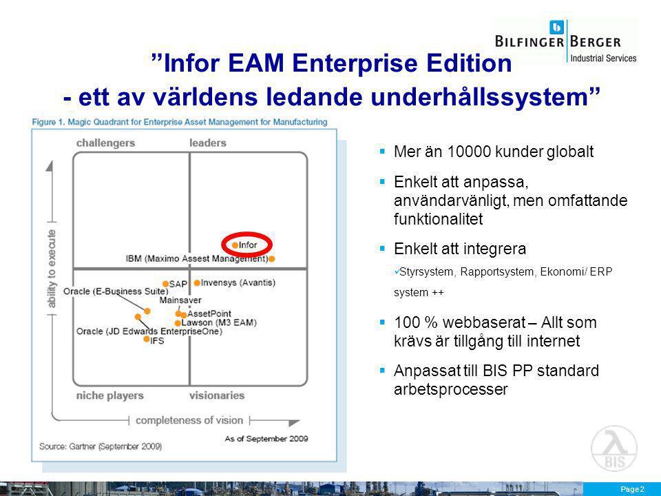Page 2 Infor EAM Enterprise Edition - ett av världens ledande underhållssystem  Mer än 10000 kunder globalt  Enkelt att anpassa, användarvänligt, men omfattande funktionalitet  Enkelt att integrera Styrsystem, Rapportsystem, Ekonomi/ ERP system ++  100 % webbaserat – Allt som krävs är tillgång till internet  Anpassat till BIS PP standard arbetsprocesser