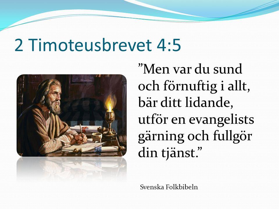 2 Timoteusbrevet 4:5 Men var du sund och förnuftig i allt, bär ditt lidande, utför en evangelists gärning och fullgör din tjänst. Svenska Folkbibeln