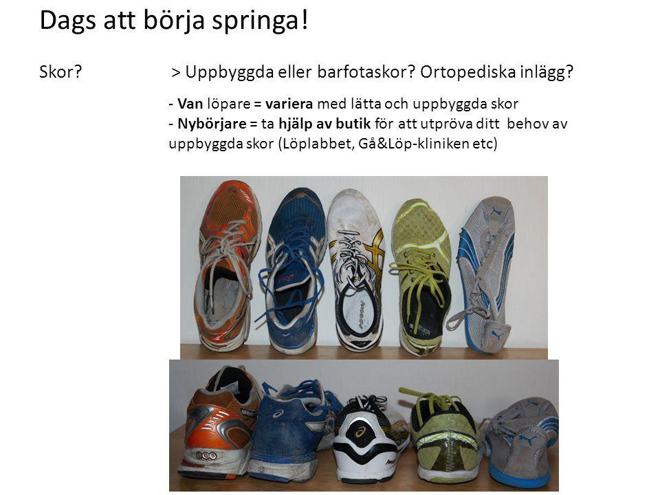 Dags att börja springa! Skor? > Uppbyggda eller barfotaskor? Ortopediska inlägg? - Van löpare = variera med lätta och uppbyggda skor - Nybörjare = ta