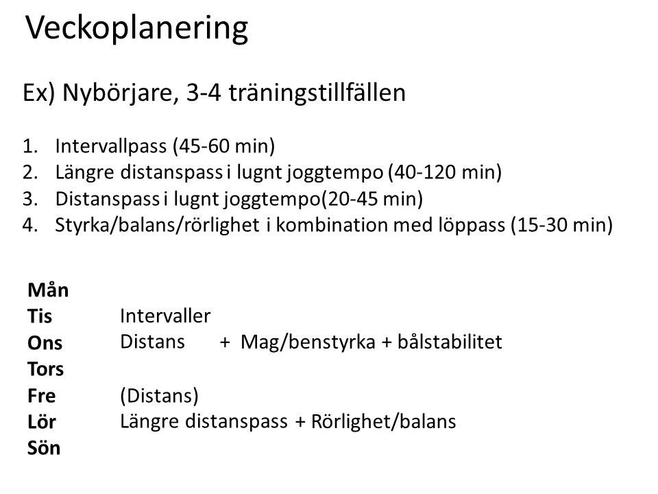 Veckoplanering Ex) Nybörjare, 3-4 träningstillfällen Mån Tis Ons Tors Fre Lör Sön 1.Intervallpass (45-60 min) 2.Längre distanspass i lugnt joggtempo (40-120 min) 3.Distanspass i lugnt joggtempo(20-45 min) 4.Styrka/balans/rörlighet i kombination med löppass (15-30 min) Intervaller Längre distanspass (Distans) Distans + Mag/benstyrka + bålstabilitet + Rörlighet/balans