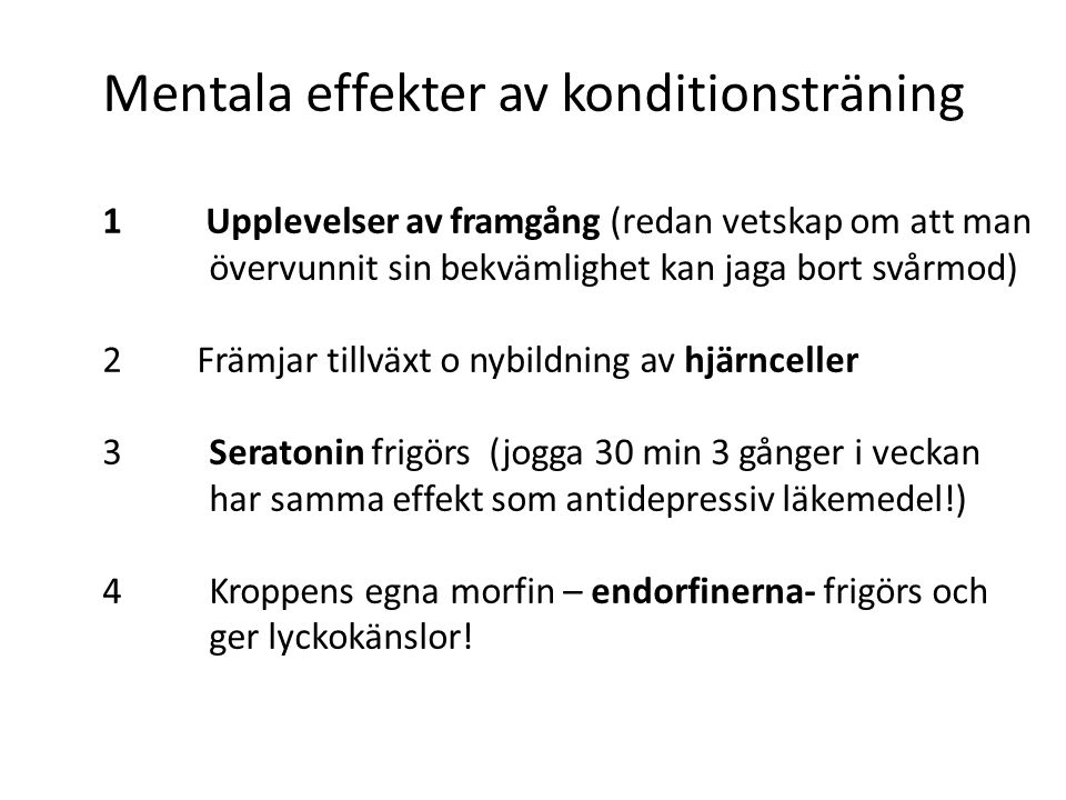 Mentala effekter av konditionsträning 1 Upplevelser av framgång (redan vetskap om att man övervunnit sin bekvämlighet kan jaga bort svårmod) 2 Främjar tillväxt o nybildning av hjärnceller 3 Seratonin frigörs (jogga 30 min 3 gånger i veckan har samma effekt som antidepressiv läkemedel!) 4 Kroppens egna morfin – endorfinerna- frigörs och ger lyckokänslor!