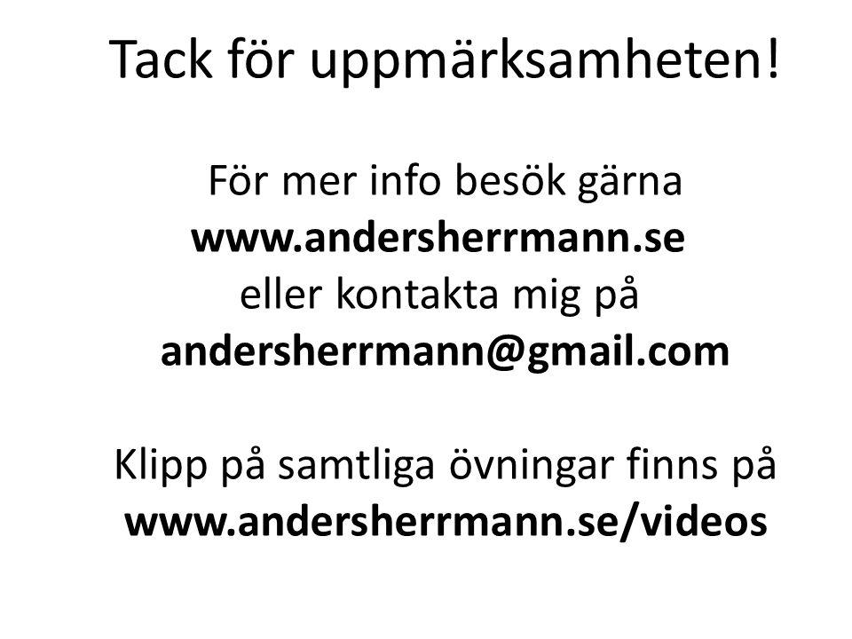 Tack för uppmärksamheten! För mer info besök gärna www.andersherrmann.se eller kontakta mig på andersherrmann@gmail.com Klipp på samtliga övningar fin